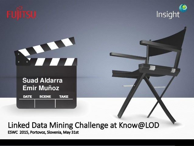 Linked Data Mining Challenge at Know@LOD ESWC 2015, Portovoz, Slovenia, May 31st Suad Aldarra Emir Muñoz
