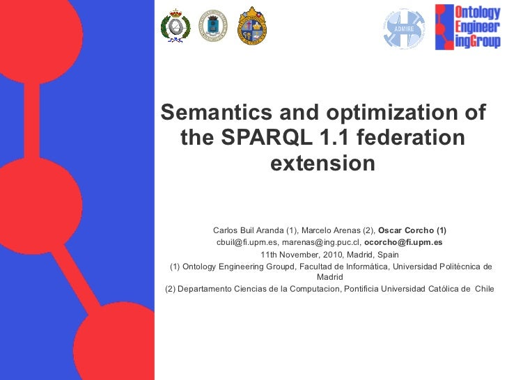 Semantics and optimization of the SPARQL 1.1 federation extension Carlos Buil Aranda (1), Marcelo Arenas (2),  Oscar Corch...