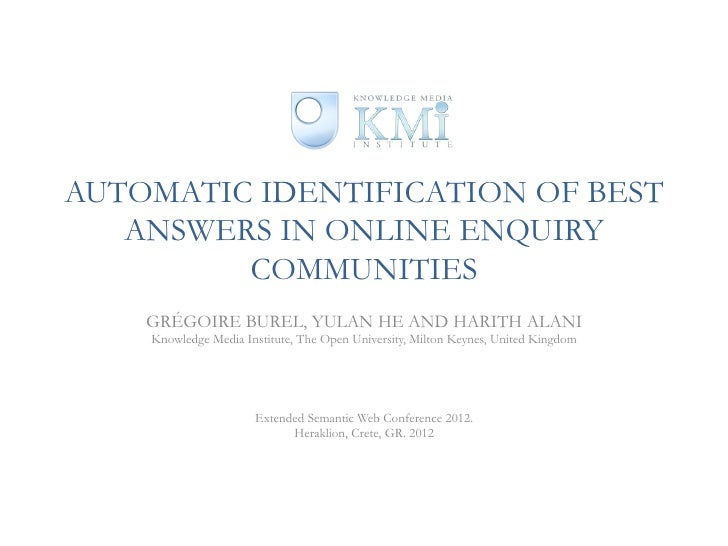 AUTOMATIC IDENTIFICATION OF BEST   ANSWERS IN ONLINE ENQUIRY         COMMUNITIES    GRÉGOIRE BUREL, YULAN HE AND HARITH AL...