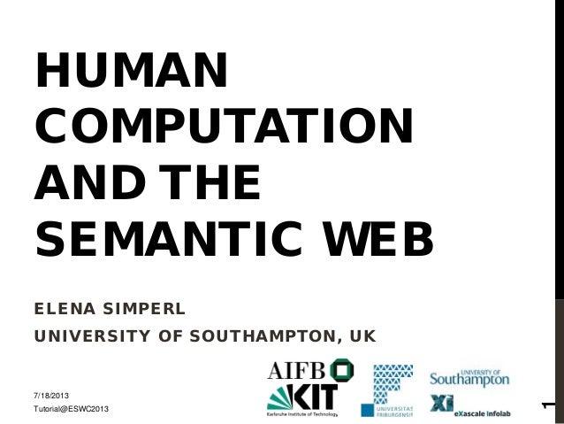 HUMAN COMPUTATION AND THE SEMANTIC WEB ELENA SIMPERL UNIVERSITY OF SOUTHAMPTON, UK 7/18/2013 Tutorial@ESWC2013 1