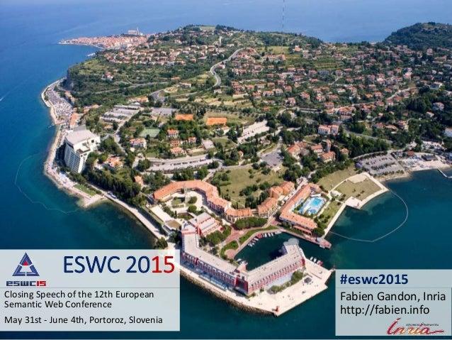 ESWC 2015 Closing Speech of the 12th European Semantic Web Conference May 31st - June 4th, Portoroz, Slovenia Fabien Gando...