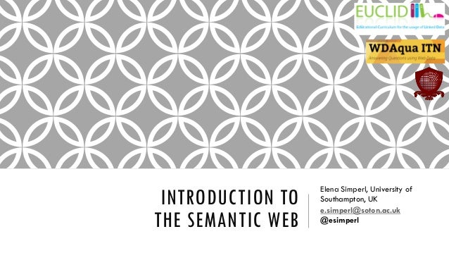 INTRODUCTION TO THE SEMANTIC WEB Elena Simperl, University of Southampton, UK e.simperl@soton.ac.uk @esimperl