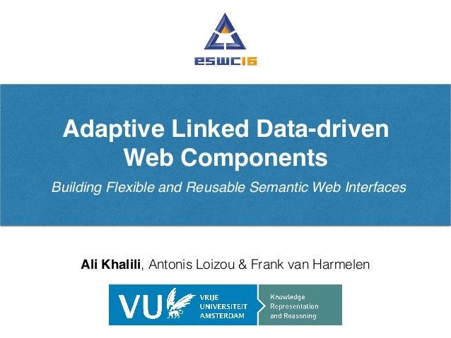 Adaptive Linked Data-driven Web Components Building Flexible and Reusable Semantic Web Interfaces Ali Khalili, Antonis Loi...