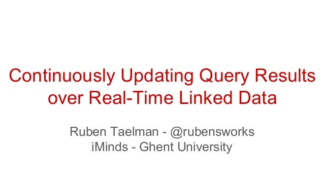 Ruben Taelman - @rubensworks iMinds - Ghent University Continuously Updating Query Results over Real-Time Linked Data