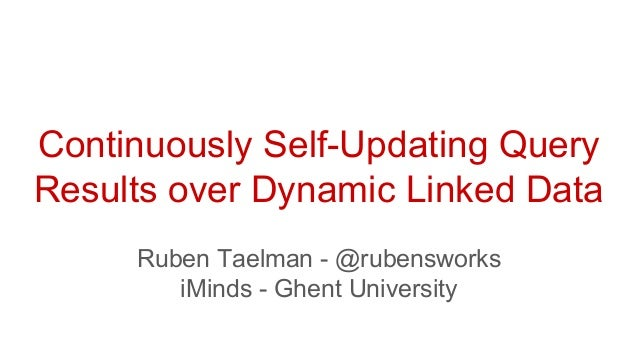 Continuously Self-Updating Query Results over Dynamic Linked Data Ruben Taelman - @rubensworks iMinds - Ghent University