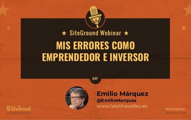 @SiteGround_ESwww.siteground.es #SGwebinar MIS ERRORES COMO EMPRENDEDOR E INVERSOR Emilio Márquez @EmilioMarquez www.lalat...