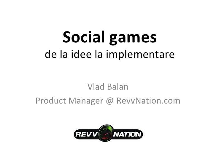 Social games de la idee la implementare Vlad Balan Product Manager @ RevvNation.com