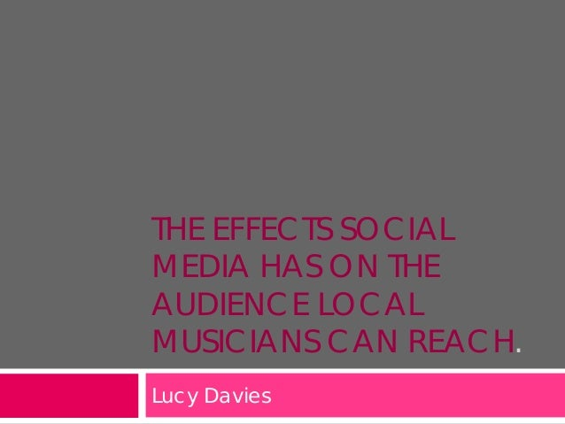 THE EFFECTS SOCIAL MEDIA HAS ON THE AUDIENCE LOCAL MUSICIANS CAN REACH. Lucy Davies