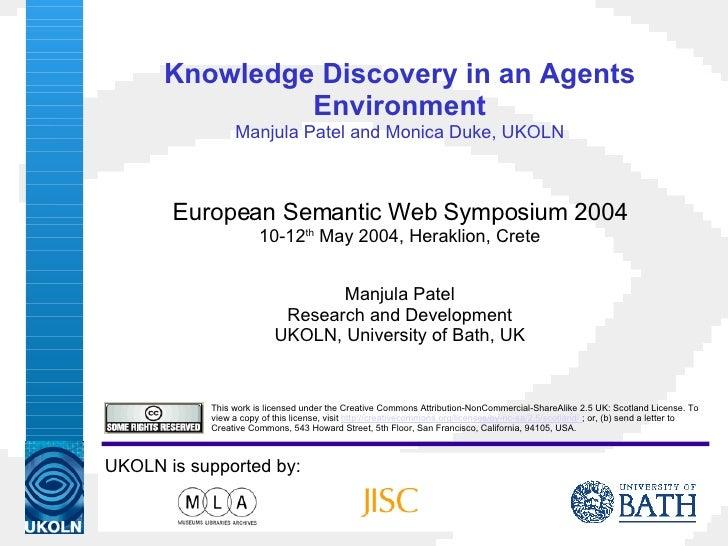 Knowledge Discovery in an Agents Environment Manjula Patel and Monica Duke, UKOLN European Semantic Web Symposium 2004 10-...