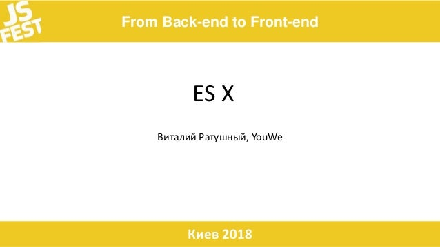 From Back-end to Front-end Киев 2018 ES X Виталий Ратушный, YouWe