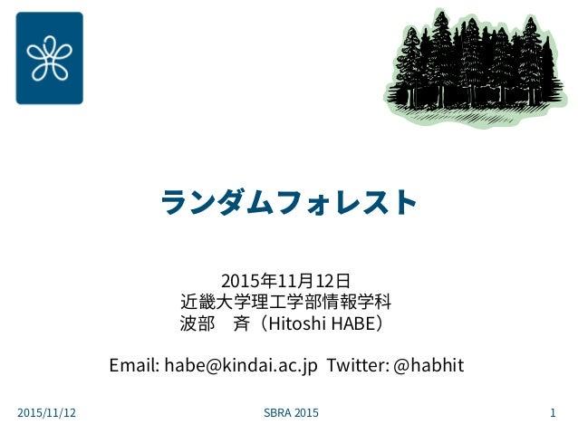 ランダムフォレスト 2015年11月12日 近畿大学理工学部情報学科 波部 斉(Hitoshi HABE) Email: habe@kindai.ac.jp Twitter: @habhit SBRA 20152015/11/12 1