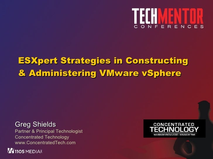 ESXpert Strategies in Constructing & Administering VMware vSphere Greg Shields Partner & Principal Technologist Concentrat...