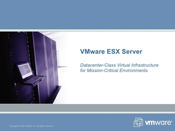 VMware ESX Server Datacenter-Class Virtual Infrastructure  for Mission-Critical Environments Copyright © 2005 VMware, Inc....