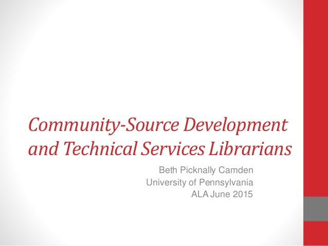 Community-Source Development and Technical Services Librarians Beth Picknally Camden University of Pennsylvania ALA June 2...