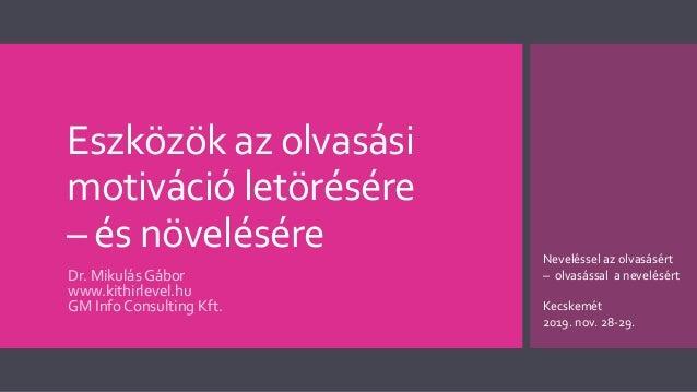 Eszközök az olvasási motiváció letörésére – és növelésére Dr. Mikulás Gábor www.kithirlevel.hu GM Info Consulting Kft. Nev...