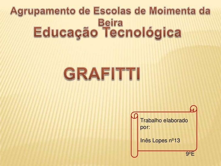 Agrupamento de Escolas de Moimenta da Beira <br />Educação Tecnológica <br />GRAFITTI<br />Trabalho elaborado por:<br />In...