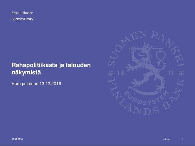 Julkinen Suomen Pankki Rahapolitiikasta ja talouden näkymistä Euro ja talous 13.12.2016 Erkki Liikanen 13.12.2016 1