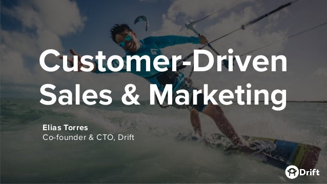Customer-Driven Sales & Marketing Elias Torres Co-founder & CTO, Drift
