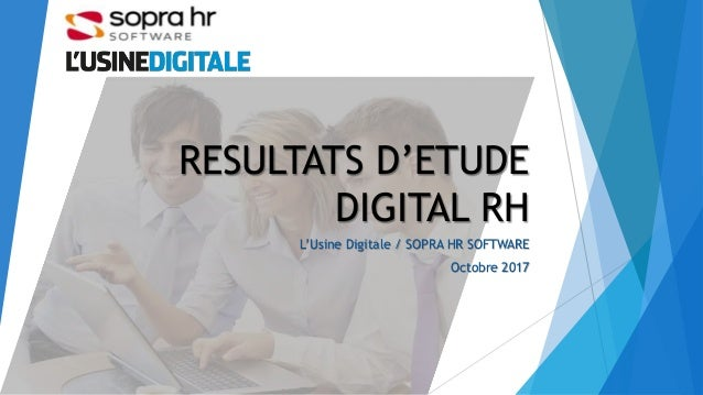 RESULTATS D'ETUDE DIGITAL RH L'Usine Digitale / SOPRA HR SOFTWARE Octobre 2017