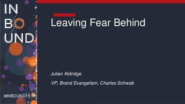 Charles Schwab INBOUND15 Leaving Fear Behind Julian Aldridge VP, Brand Evangelism, Charles Schwab