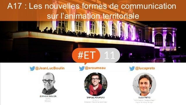 A17 : Les nouvelles formes de communication sur l'animation territoriale @lucapreto@JeanLucBoulin @sroumeau