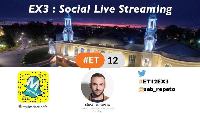 @seb_repeto EX3 : Social Live Streaming #ET12EX3 👻 mydestinationfr