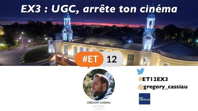 @gregory_cassiau EX3 : UGC, arrête ton cinéma #ET12EX3