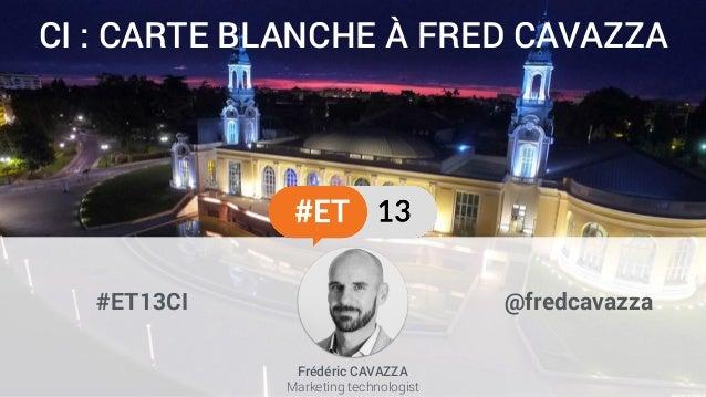 CI : CARTE BLANCHE À FRED CAVAZZA #ET13CI @fredcavazza Frédéric CAVAZZA Marketing technologist
