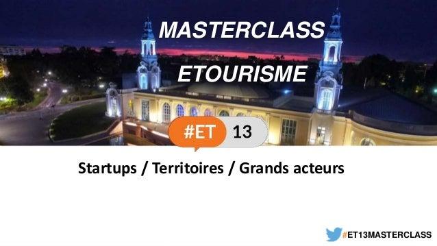 MASTERCLASS ETOURISME #ET13MASTERCLASS Startups / Territoires / Grands acteurs