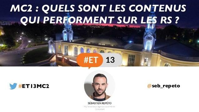 @seb_repeto MC2 : QUELS SONT LES CONTENUS QUI PERFORMENT SUR LES RS ? #ET13MC2