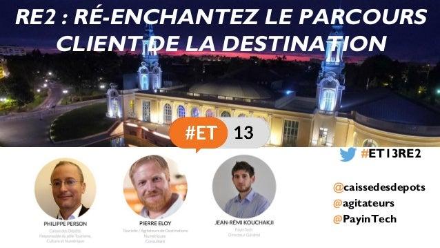 agitateurs PayinTech #ET13RE2 @caissedesdepots RE2 : RÉ-ENCHANTEZ LE PARCOURS CLIENT DE LA DESTINATION