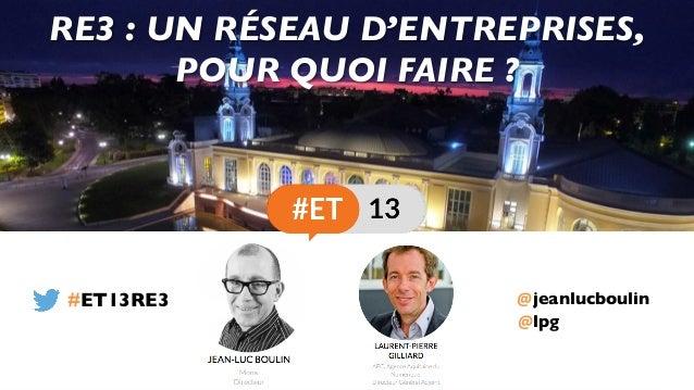 @jeanlucboulin RE3 : UN RÉSEAU D'ENTREPRISES, POUR QUOI FAIRE ? #ET13RE3 @lpg