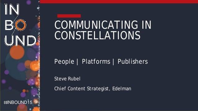 INBOUND15 COMMUNICATING IN CONSTELLATIONS People | Platforms | Publishers Steve Rubel Chief Content Strategist, Edelman