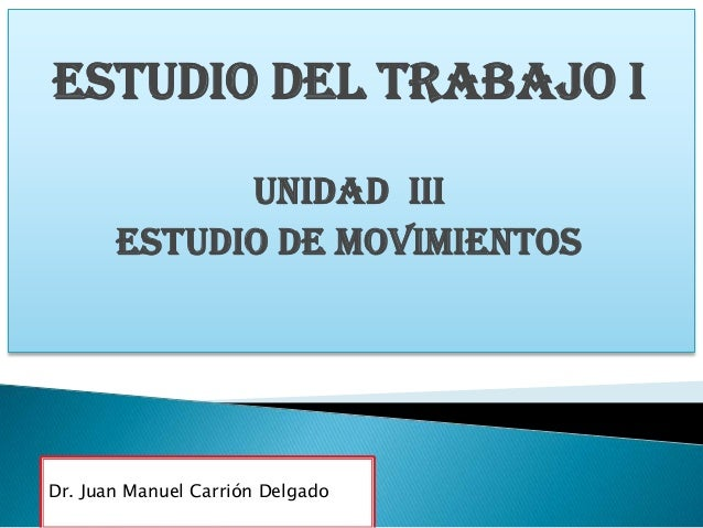Estudio del trabajo i UNIDAD iii ESTUDIO DE MOVIMIENTOS  Dr. Juan Manuel Carrión Delgado
