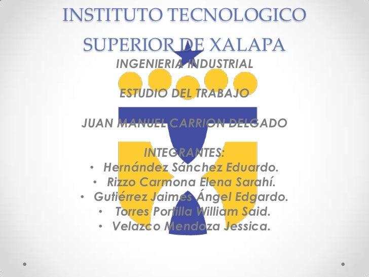 INSTITUTO TECNOLOGICO SUPERIOR DE XALAPA       INGENIERIA INDUSTRIAL       ESTUDIO DEL TRABAJO JUAN MANUEL CARRION DELGADO...