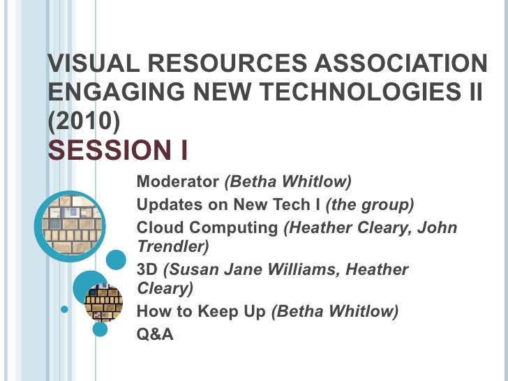 VISUAL RESOURCES ASSOCIATION ENGAGING NEW TECHNOLOGIES II (2010)  SESSION I Moderator  (Betha Whitlow) Updates on New Tech...