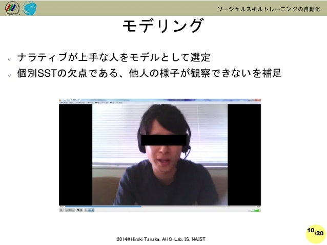 /20  2014@Hiroki Tanaka, AHC-Lab, IS, NAIST  ソーシャルスキルトレーニングの自動化  モデリング  10  ナラティブが上手な人をモデルとして選定  個別SSTの欠点である、他人の様子が観察できないを...