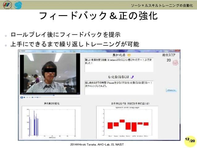 /20  2014@Hiroki Tanaka, AHC-Lab, IS, NAIST  ソーシャルスキルトレーニングの自動化  フィードバック&正の強化  12  ロールプレイ後にフィードバックを提示  上手にできるまで繰り返しトレーニングが...