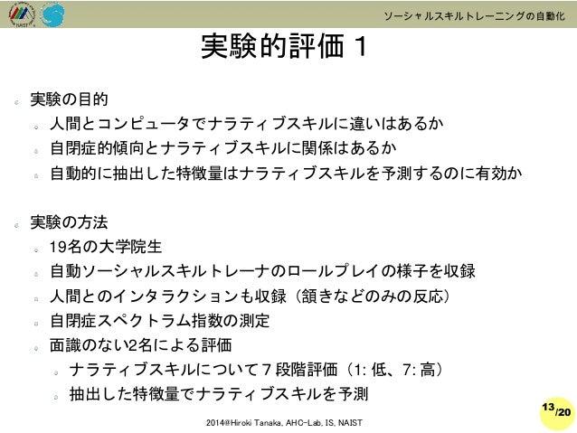 /20  2014@Hiroki Tanaka, AHC-Lab, IS, NAIST  ソーシャルスキルトレーニングの自動化  実験的評価1  13  実験の目的  人間とコンピュータでナラティブスキルに違いはあるか  自閉症的傾向とナラティ...