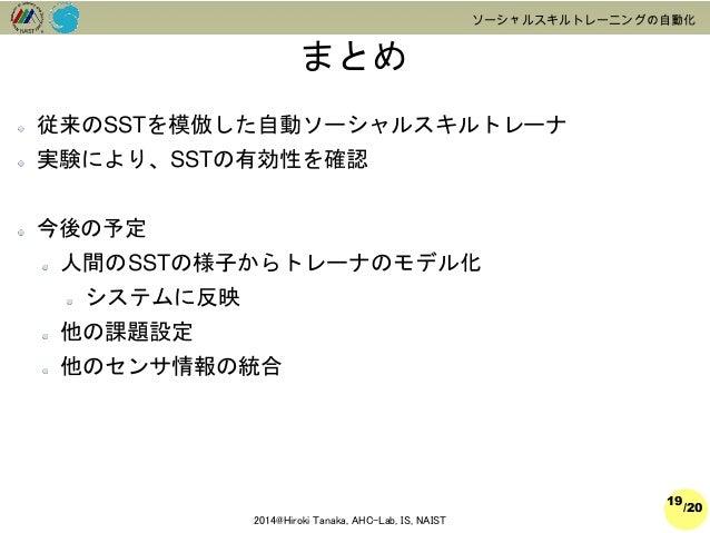 /20  2014@Hiroki Tanaka, AHC-Lab, IS, NAIST  ソーシャルスキルトレーニングの自動化  まとめ  19  従来のSSTを模倣した自動ソーシャルスキルトレーナ  実験により、SSTの有効性を確認  今後の...