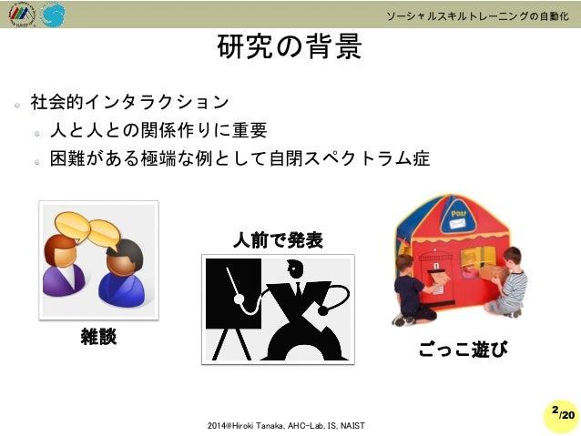 /20  2014@Hiroki Tanaka, AHC-Lab, IS, NAIST  ソーシャルスキルトレーニングの自動化  社会的インタラクション  人と人との関係作りに重要  困難がある極端な例として自閉スペクトラム症  研究の背景  ...