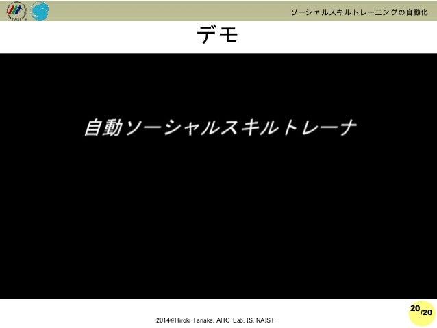 /20  2014@Hiroki Tanaka, AHC-Lab, IS, NAIST  ソーシャルスキルトレーニングの自動化  デモ  20