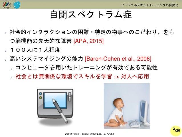 /20  2014@Hiroki Tanaka, AHC-Lab, IS, NAIST  ソーシャルスキルトレーニングの自動化  社会的インタラクションの困難・特定の物事へのこだわり、をも つ脳機能の先天的な障害[APA, 2015]  100...