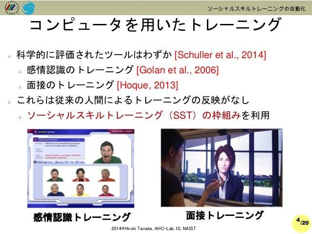 /20  2014@Hiroki Tanaka, AHC-Lab, IS, NAIST  ソーシャルスキルトレーニングの自動化  科学的に評価されたツールはわずか[Schuller et al., 2014]  感情認識のトレーニング[Gola...