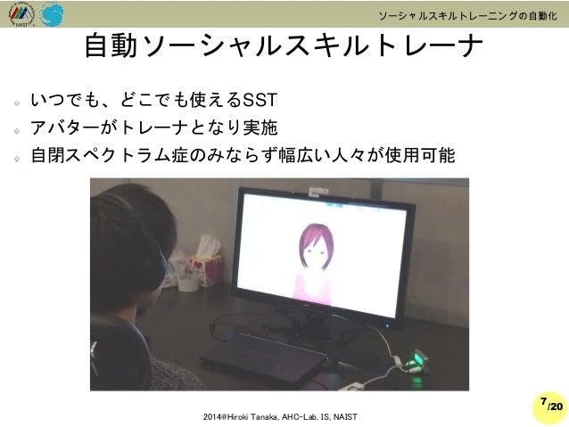 /20  2014@Hiroki Tanaka, AHC-Lab, IS, NAIST  ソーシャルスキルトレーニングの自動化  いつでも、どこでも使えるSST  アバターがトレーナとなり実施  自閉スペクトラム症のみならず幅広い人々が使用可能...
