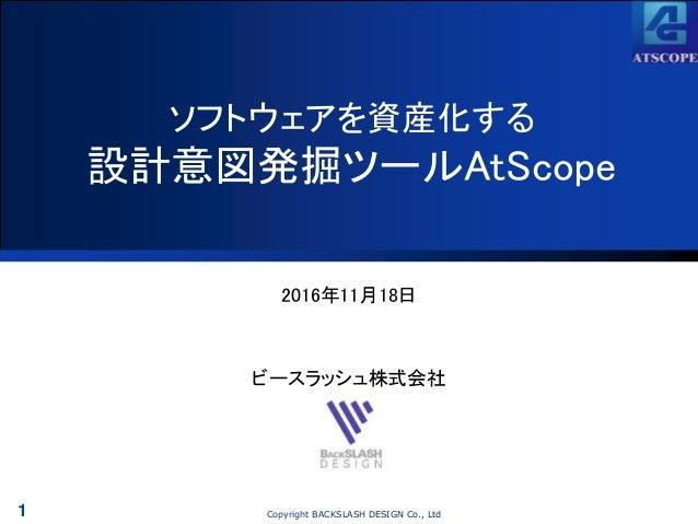 1 Copyright BACKSLASH DESIGN Co., Ltd ソフトウェアを資産化する 設計意図発掘ツールAtScope 2016年11月18日 ビースラッシュ株式会社