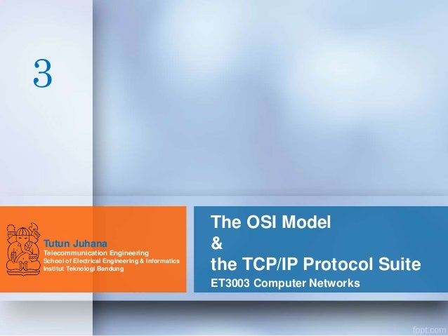 The OSI Model & the TCP/IP Protocol Suite ET3003 Computer Networks Tutun Juhana Telecommunication Engineering School of El...