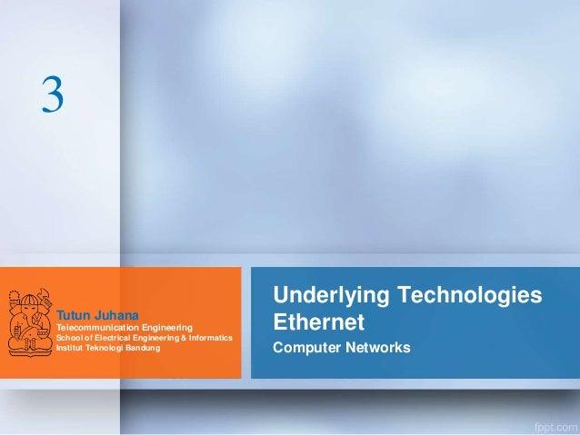 Underlying Technologies Ethernet Computer Networks Tutun Juhana Telecommunication Engineering School of Electrical Enginee...