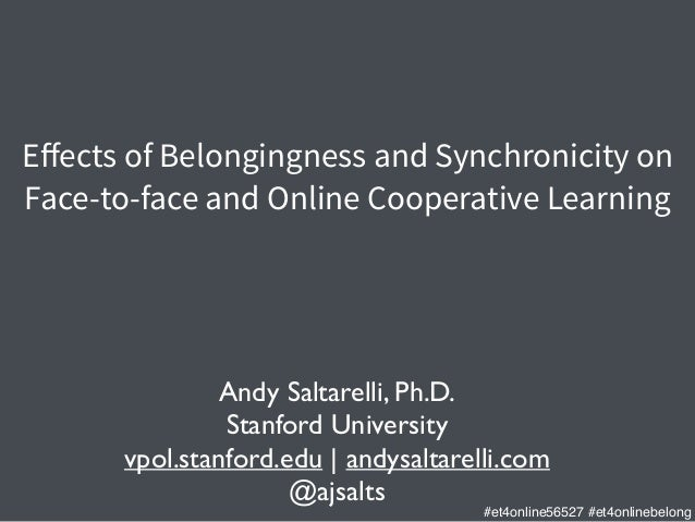 Effects of Belongingness and Synchronicity on Face-to-face and Online Cooperative Learning Andy Saltarelli, Ph.D.	  Stanfor...