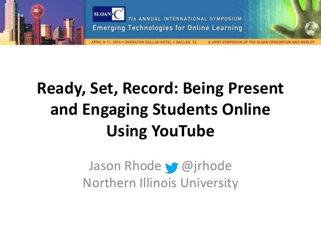 Ready, Set, Record: Being Present and Engaging Students Online Using YouTube Jason Rhode @jrhode Northern Illinois Univers...